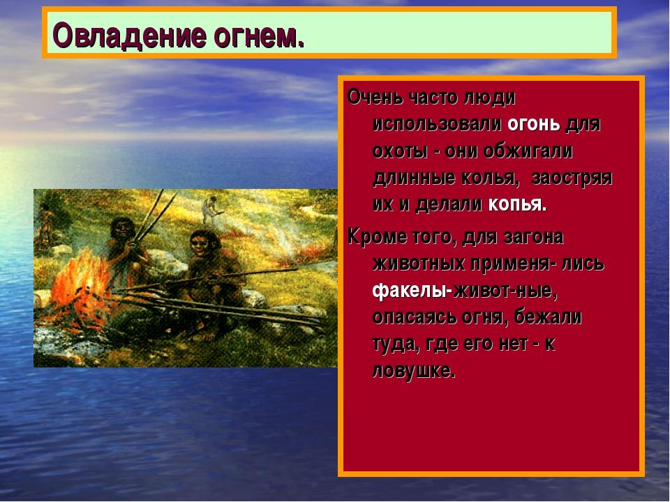Овладение огнем. Очень часто люди использовали огонь для охоты - они обжигали...