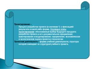 Проектирование – Процесс разработки проекта (в значении 1) с фиксацией резул
