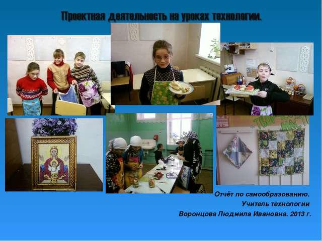 Отчёт по самообразованию. Учитель технологии Воронцова Людмила Ивановна. 2013...