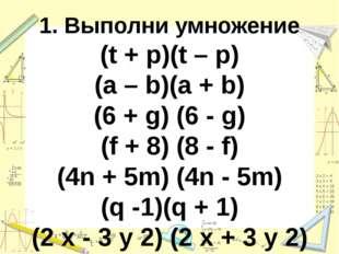 1. Выполни умножение (t + p)(t – p) (a – b)(a + b) (6 + g) (6 - g) (f + 8) (8