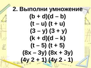 2. Выполни умножение (b + d)(d – b) (t – u) (t + u) (3 – y) (3 + y) (k + d)(d