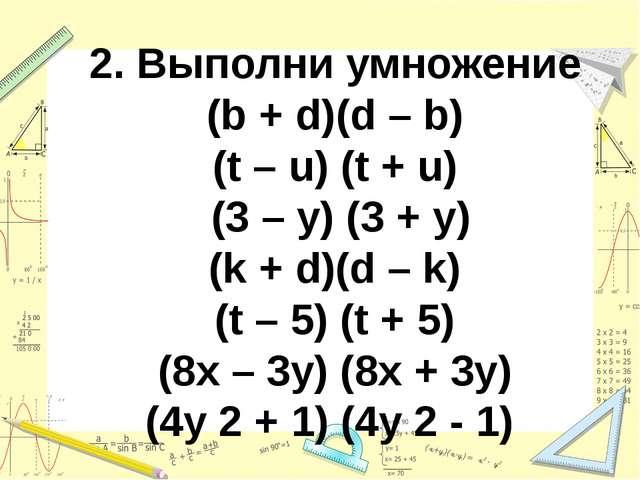 2. Выполни умножение (b + d)(d – b) (t – u) (t + u) (3 – y) (3 + y) (k + d)(d...