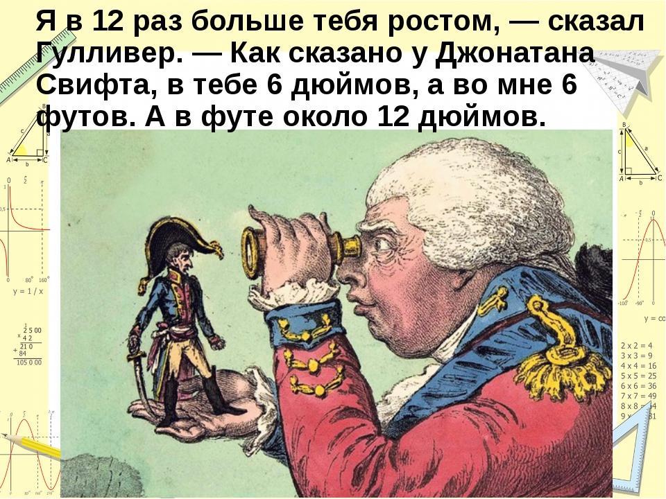Я в 12 раз больше тебя ростом, — сказал Гулливер. — Как сказано у Джонатана С...
