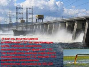 И все же, рассматривая воздействие ГЭС на окружающую среду, следует отметить