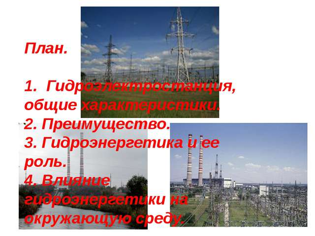 План. 1. Гидроэлектростанция, общие характеристики. 2. Преимущество. 3. Гидро...