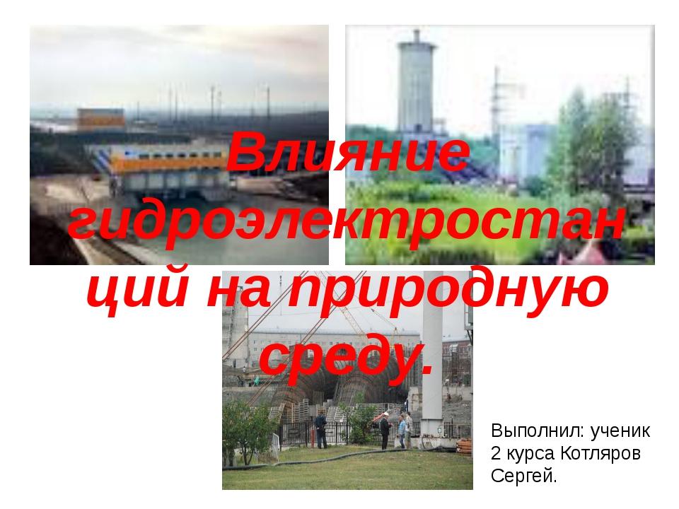 Влияние гидроэлектростанций на природную среду. Выполнил: ученик 2 курса Кот...