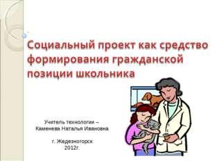 Учитель технологии – Каменева Наталья Ивановна г. Жедезногорск 2012г.