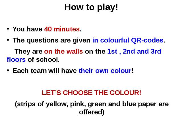 How to play! You have 40 minutes. The questions are given in colourful QR-cod...