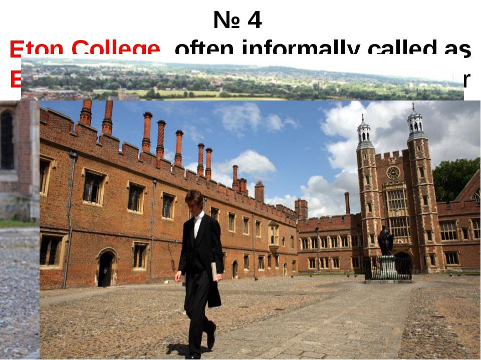 № 4 Eton College, often informally called as Eton, is an English boarding sch...