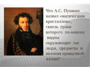 Что А.С. Пушкин назвал «магическим кристаллом», сквозь грани которого по-ново