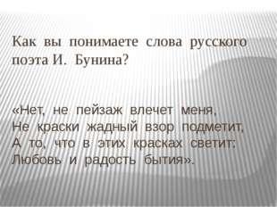 Как вы понимаете слова русского поэта И. Бунина? «Нет, не пейзаж влечет меня,