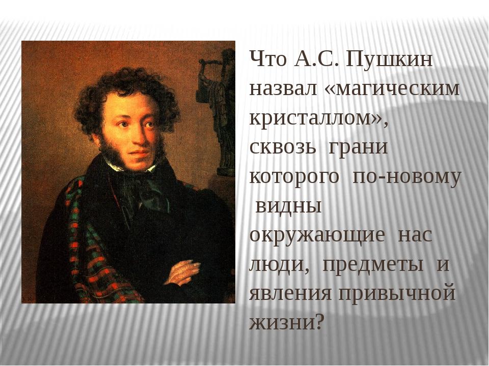 Что А.С. Пушкин назвал «магическим кристаллом», сквозь грани которого по-ново...