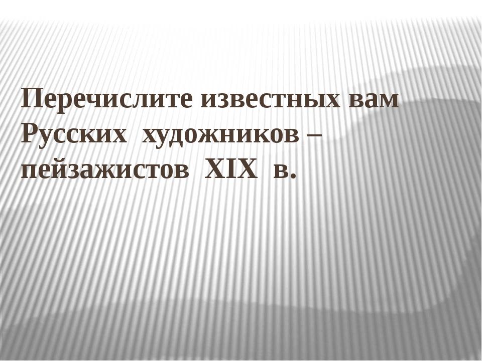 Перечислите известных вам Русских художников – пейзажистов XIX в.