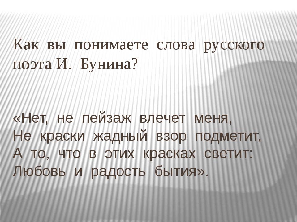 Как вы понимаете слова русского поэта И. Бунина? «Нет, не пейзаж влечет меня,...