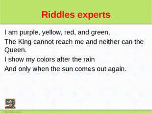 Riddles experts I am purple, yellow, red, and green, The King cannot reach me