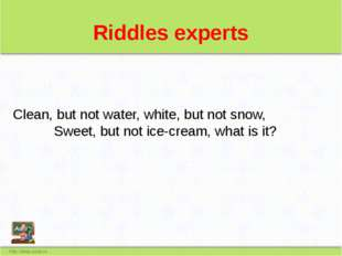 Riddles experts Сlean, but not water, white, but not snow, Sweet, but not ice