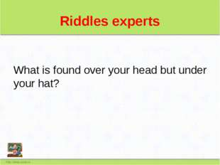 Riddles experts What is found over your head but under your hat?
