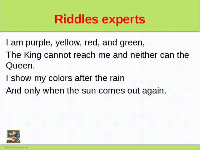 Riddles experts I am purple, yellow, red, and green, The King cannot reach me...