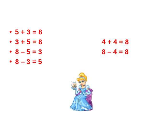 5 + 3 = 8 3 + 5 = 84 + 4 = 8 8 – 5 = 38 – 4 = 8 8 – 3 = 5