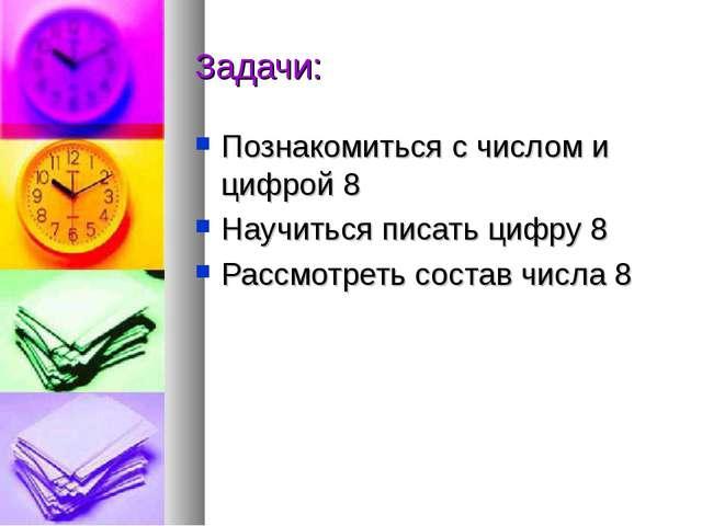 Задачи: Познакомиться с числом и цифрой 8 Научиться писать цифру 8 Рассмотрет...