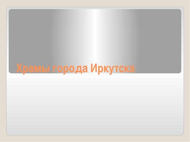 Храмы города Иркутска