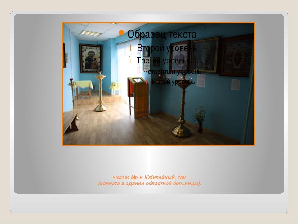 Часовня Мр-н Юбилейный, 100 (комната в здании областной больницы).