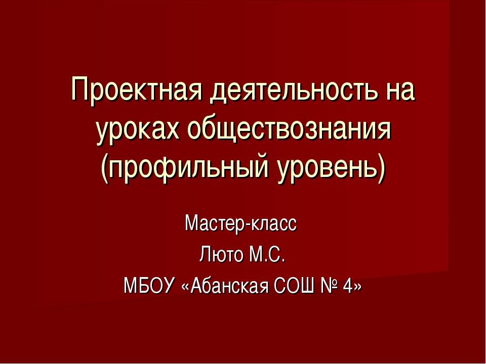 Проектная деятельность на уроках обществознания (профильный уровень) Мастер-к...