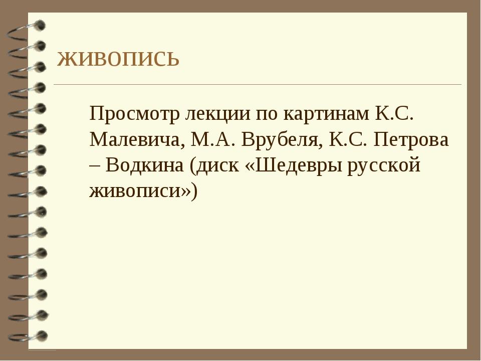 живопись Просмотр лекции по картинам К.С. Малевича, М.А. Врубеля, К.С. Петро...