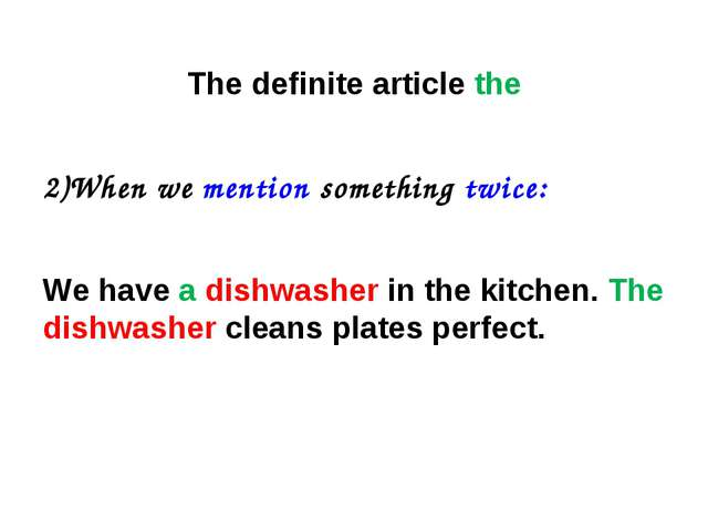 The definite article the 2)When we mention something twice: We have a dishwas...