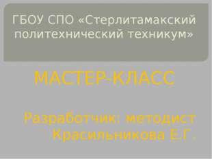 ГБОУ СПО «Стерлитамакский политехнический техникум» МАСТЕР-КЛАСС Разработчик: