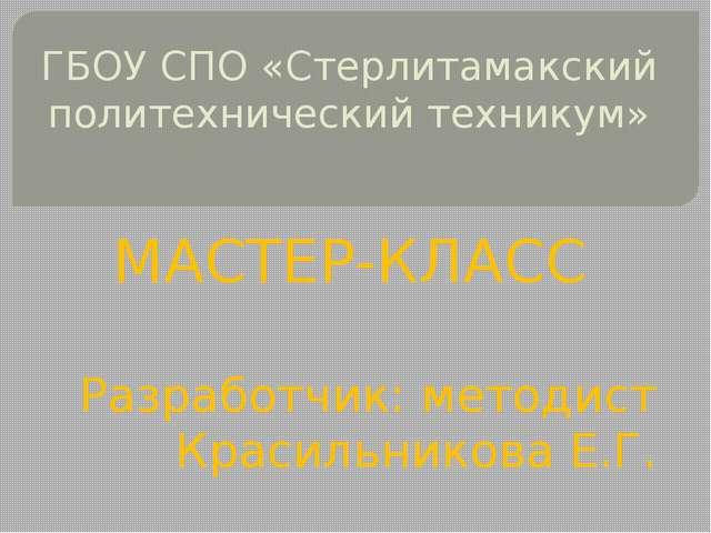 ГБОУ СПО «Стерлитамакский политехнический техникум» МАСТЕР-КЛАСС Разработчик:...