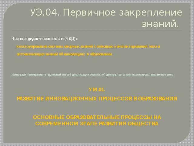 УЭ.04. Первичное закрепление знаний. Частные дидактические цели (ЧДЦ): констр...