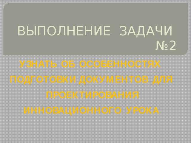 ВЫПОЛНЕНИЕ ЗАДАЧИ №2 УЗНАТЬ ОБ ОСОБЕННОСТЯХ ПОДГОТОВКИ ДОКУМЕНТОВ ДЛЯ ПРОЕКТИ...