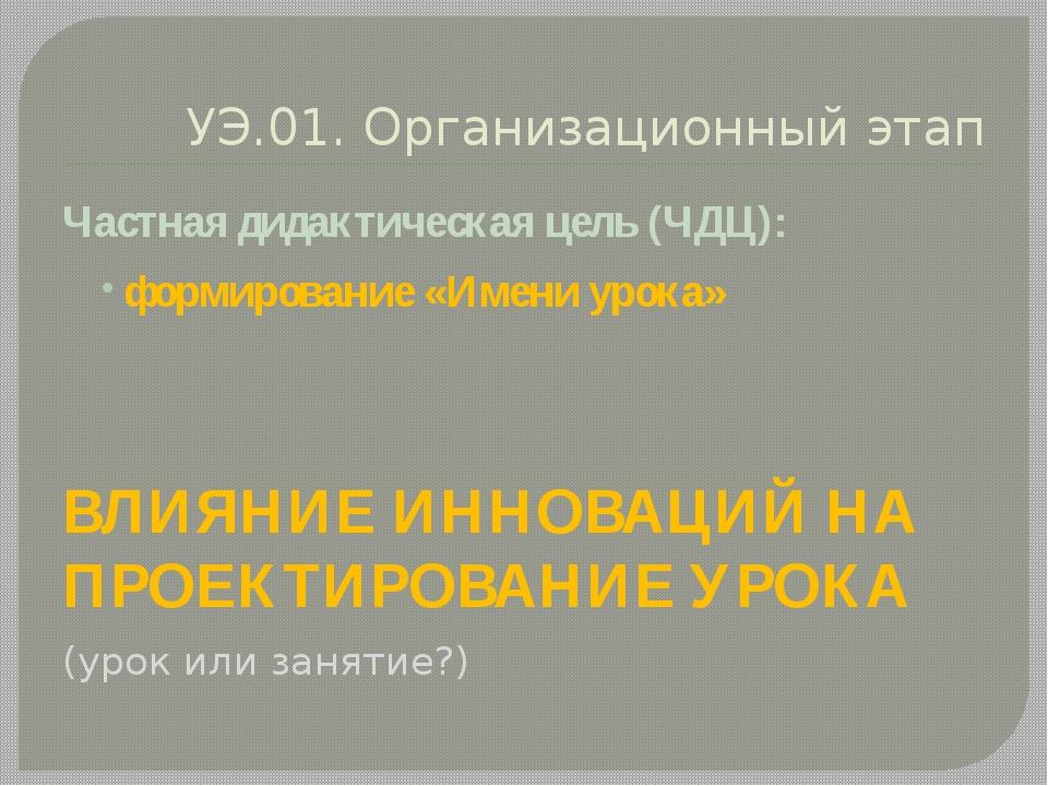 УЭ.01. Организационный этап Частная дидактическая цель (ЧДЦ): формирование «И...