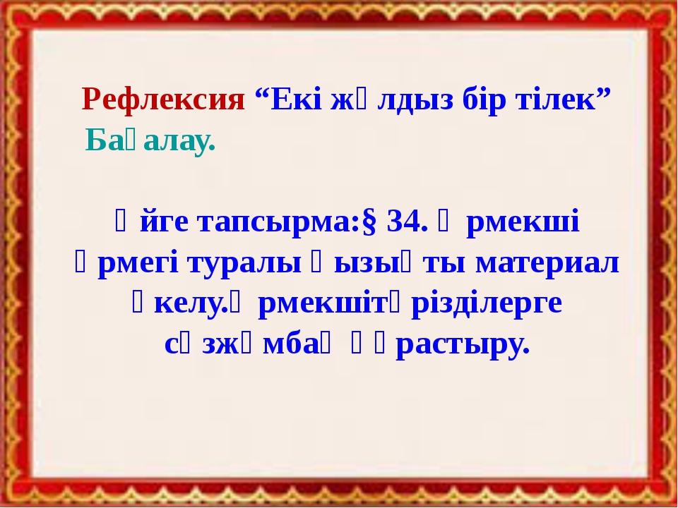 """Рефлексия """"Екі жұлдыз бір тілек"""" Бағалау. Үйге тапсырма:§ 34. Өрмекші өрмегі..."""
