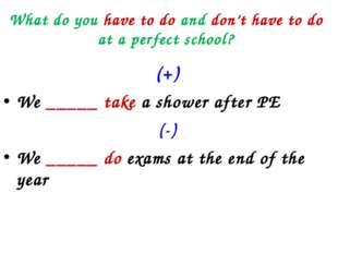 What do you have to do and don't have to do at a perfect school? (+) We _____
