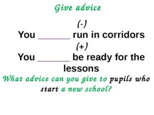 Give advice (-) You ______ run in corridors (+) You ______ be ready for the l