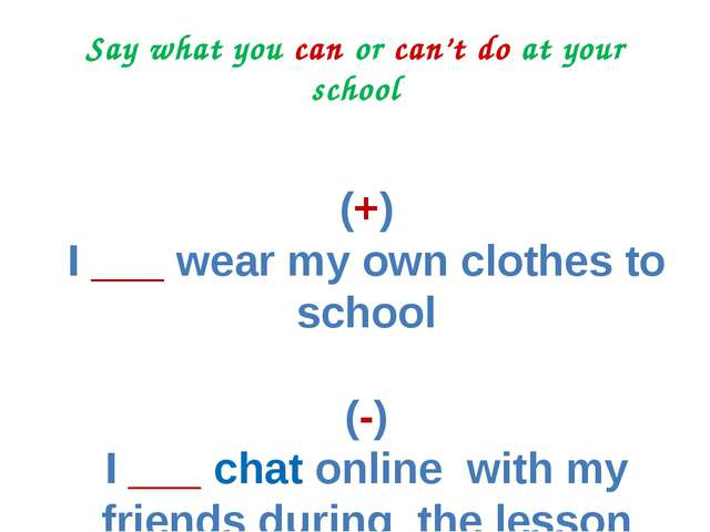 Say what you can or can't do at your school (+) I ___ wear my own clothes to...