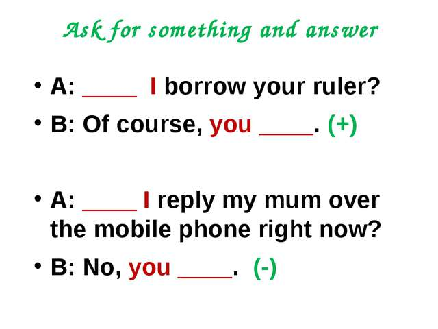 Ask for something and answer A: ____ I borrow your ruler? B: Of course, you _...