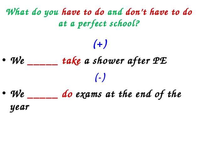What do you have to do and don't have to do at a perfect school? (+) We _____...