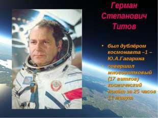 Герман Степанович Титов был дублёром космонавта –1 – Ю.А.Гагарина совершил мн