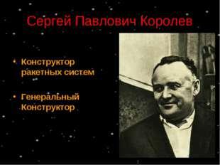 Сергей Павлович Королев Конструктор ракетных систем Генеральный Конструктор