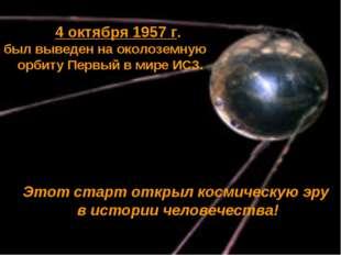 4 октября 1957 г. был выведен на околоземную орбиту Первый в мире ИСЗ. Этот