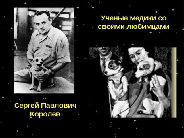 Ученые медики со своими любимцами Сергей Павлович Королев