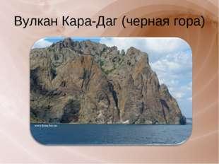 Вулкан Кара-Даг (черная гора)