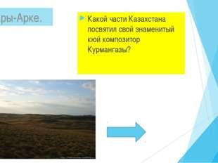 Какой части Казахстана посвятил свой знаменитый кюй композитор Курмангазы? С
