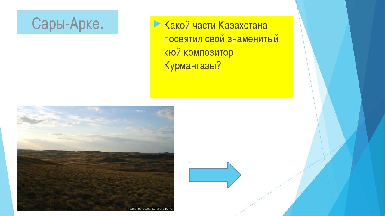 Какой части Казахстана посвятил свой знаменитый кюй композитор Курмангазы? С...
