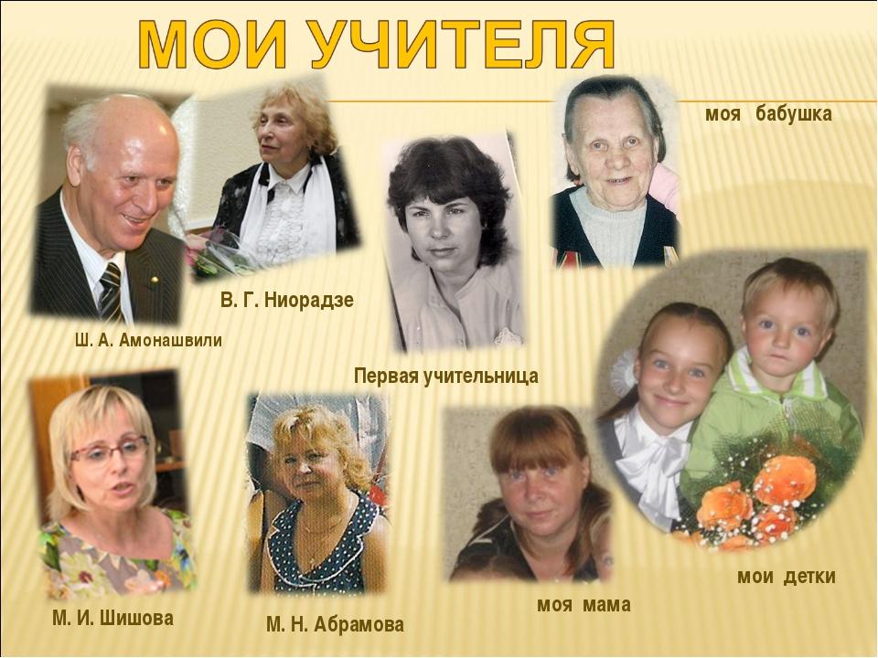 Ш. А. Амонашвили В. Г. Ниорадзе моя бабушка моя мама мои детки М. И. Шишова М...