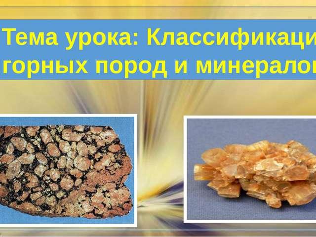 Тема урока: Классификация горных пород и минералов.