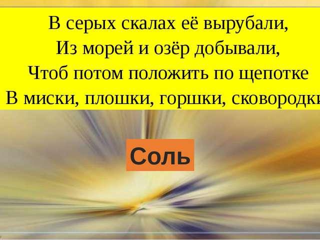 В серых скалах её вырубали, Из морей и озёр добывали, Чтоб потом положить...